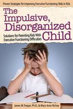 The Impulsive, Disorganized Child : Solutions for Parenting Kids with Executive Functioning Difficulties - James Forgan