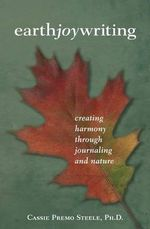 Earth Joy Writing : Creating Harmony Through Journaling and Nature - Cassie Premo Steele