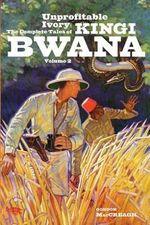 Unprofitable Ivory : The Complete Tales of Kingi Bwana, Volume 2 - Gordon Maccreagh