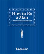 How to Be a Man : A Handbook of Advice, Inspiration, and Occasional Drinking - Esquire