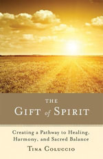 The Gift of Spirit : Creating a Pathway to Healing, Harmony, and Sacred Balance - Tina Coluccio