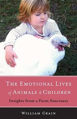 The Emotional Lives of Animals & Children : Insights from a Farm Sanctuary - William Crain