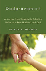 Dadprovement : A Journey from Careerist to Adoptive Father to a Real Husband and Dad - Patrick R. Riccards