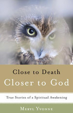 Closer to Death, Closer to God : True Stories of a Spiritual Awakening - Meryl Yvonne