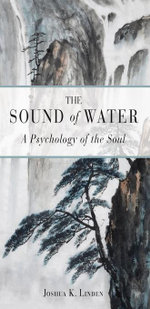 The Sound of Water : A Psychology of the Soul - Joshua K. Linden