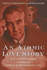 An Atomic Love Story : The Extraordinary Women in Robert Oppenheimer's Life - Shirley Streshinsky