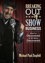 Breaking Out of Show Business : What I've Discovered by Not Being Discovered - Michael Paul Ziegfeld
