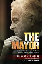 The Mayor : How I Turned Around Los Angeles After Riots, an Earthquake and the O.J. Simpson Murder Trial - Richard J Riordan