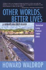 Other Worlds, Better Lives : Selected Long Fiction, 1989-2003 - Howard Waldrop