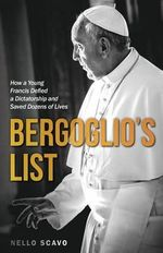 Bergoglio's List : How a Young Francis Defied a Dictatorship and Saved Dozens of Lives - Nello Scavi
