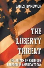 The Liberty Threat : The Attack on Religious Freedom in America Today - James Tonkowich