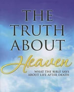The Truth about Heaven : What the Bible Says about Life After Death