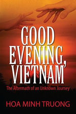 Good Evening, Vietnam : The Aftermath of an Unknown Journey - Hoa Minh Truong