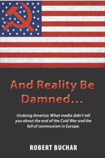 And Reality Be Damned... : Undoing America: What media didn't tell you about the end of the Cold War and the fall of communism in Europe - Robert Buchar