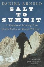 Salt to Summit : A Vagabond Journey from Death Valley to Mount Whitney - Daniel Arnold
