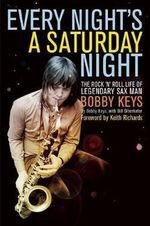 Every Night's a Saturday Night : The Rock 'n' Roll Life of Legendary Sax Man Bobby Keys - Bobby Keys