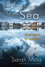 Names for the Sea : Strangers in Iceland - Sarah Moss