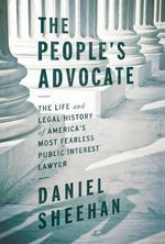 The People's Advocate : The Life and Legal History of America's Most Fearless Public Interest Lawyer - Daniel Sheehan