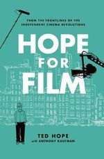 Hope for Film : From the Frontline of the Independent Cinema Revolutions - Ted Hope