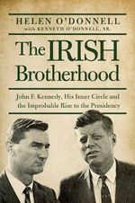 The Irish Brotherhood : John F. Kennedy, His Inner Circle, and the Improbable Rise to the Presidency - Helen O'Donnell
