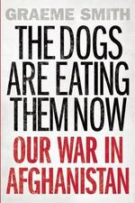 The Dogs Are Eating Them Now : Our War in Afghanistan - Graeme Smith