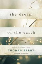 The Dream of the Earth : Preface by Terry Tempest Williams & Foreword by Brian Swimme - Thomas Berry