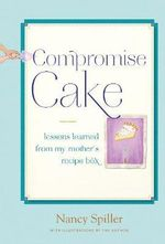 Compromise Cake : Lessons Learned from My Mother's Recipe Box - Nancy Spiller