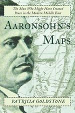 Aaronsohn's Maps : The Man Who Might Have Created Peace in the Modern Middle East - Patricia Goldstone