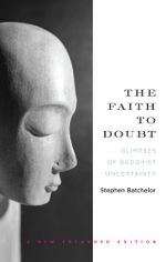 The Faith to Doubt : Glimpses of Buddhist Uncertainty - Stephen Batchelor