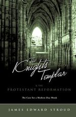 The Knights Templar & the Protestant Reformation - James Edward Stroud