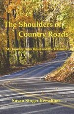 The Shoulders of Country Roads : My Journey from Head and Neck Cancer - Susan Singer Kerschner