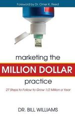 Marketing the Million Dollar Practice : 27 Steps to Follow to Grow 1/2 Million a Year - Bill Williams