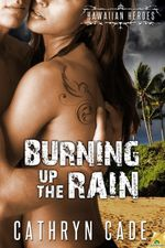 Burning up the Rain : Hawaiian Heroes Series : Book 4 - Cathryn Cade