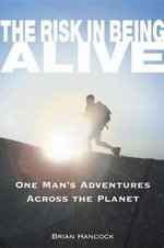 The Risk in Being Alive : One Man's Adventures Across the Planet - Brian Hancock