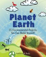 Planet Earth : 25 Environmental Projects You Can Build Yourself - Kathleen Reilly