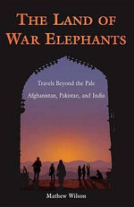 The Land of War Elephants : Travels Beyond the Pale in Afghanistan, Pakistan, and India - Mathew Wilson