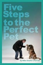 Five Steps to the Perfect Pet - Mike Deathe Cpdt-Ka