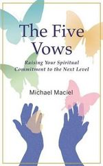 The Five Vows : Raising Your Spiritual Commitment to the Next Level - Michael Maciel