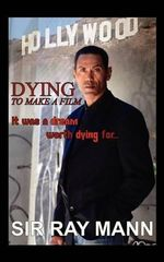 Dying to Make a Film : It Was a Dream Worth Dying for - Ray Mann