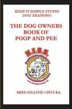 The Dog Owner's Book of Poop and Pee!! : Keep It Simple Stupid Dog Training - Mike Deathe - Cpdt-Ka