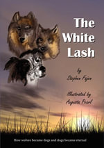 The White Lash : How Wolves Became Dogs and Dogs Became Eternal - Steve Fajen