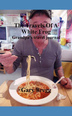 The Travels of a White Frog : Grandpa's Travel Journal - Gary Bregg