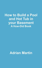 How to Build a Pool and Hot Tub in your Basement : A How-Did Book - Adrian Martin