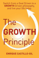 The Growth Principle : Switch from a Goal Driven to a Growth Driven Philosophy, and Live Your Life Today. - Enrique Castillo