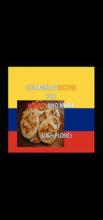 COLOMBIAN RECIPES FOR AREPAS AND MORE - JOSH FLORÉZ