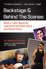 Backstage and Behind the Scenes : What a Teen Reporter Learned from Rock Stars and Performers - Matthew Pearlman