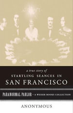 A True Story of Startling Seances in San Francisco : Paranormal Parlor, a Weiser Books Collection - Gary Leon Hill