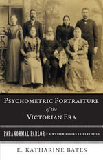 Psychometric Portraiture of the Victorian Era : Paranormal Parlor, a Weiser Books Collection - E. Katharine Bates