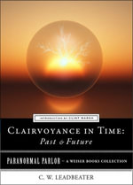Clairvoyance in Time : Past & Future: Paranormal Parlor, a Weiser Books Collection - C. W. Leadbeater
