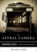 Astral Camera : Paranormal Parlor, a Weiser Books Collection - William T. Stead